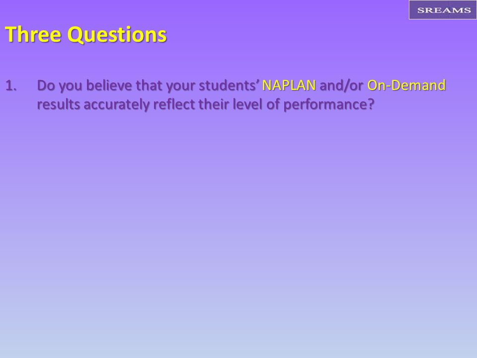 Three Questions 1.Do you believe that your students' NAPLAN and/or On-Demand results accurately reflect their level of performance
