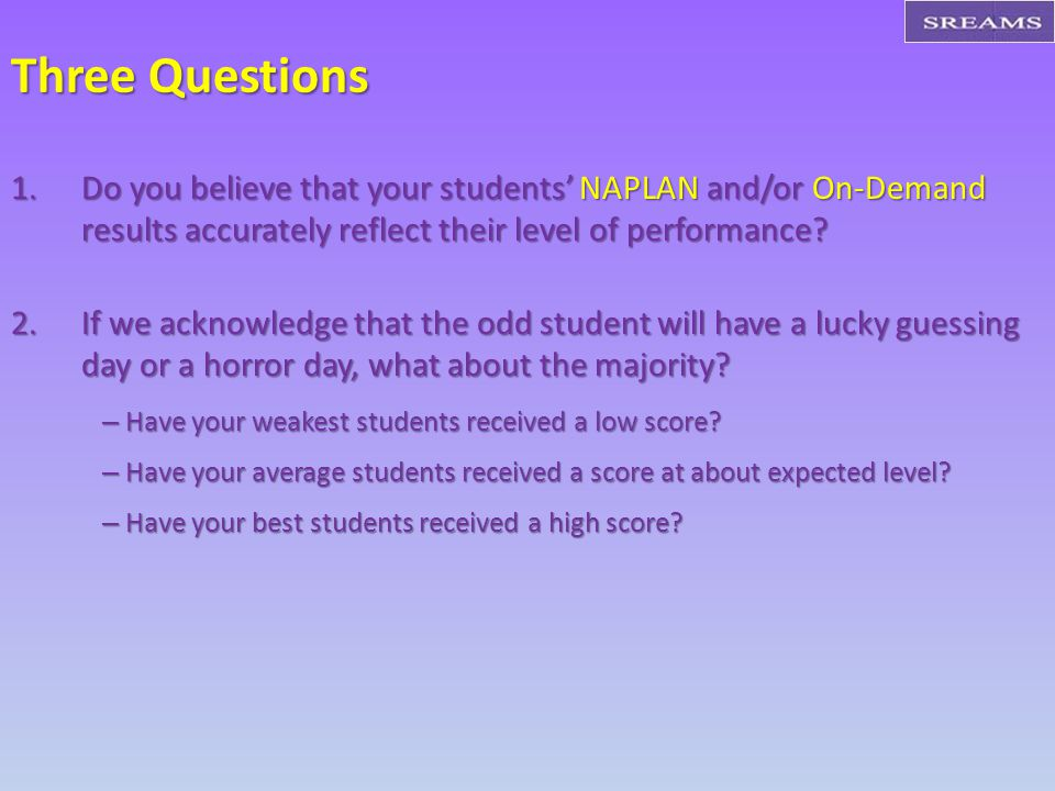 Three Questions 1.Do you believe that your students' NAPLAN and/or On-Demand results accurately reflect their level of performance? 2.If we acknowledg