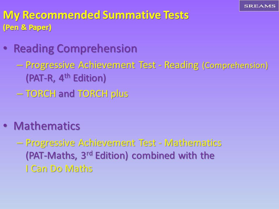 My Recommended Summative Tests (Pen & Paper) Reading Comprehension Reading Comprehension – Progressive Achievement Test - Reading (Comprehension) (PAT-R, 4 th Edition) – TORCH and TORCH plus Mathematics Mathematics – Progressive Achievement Test - Mathematics (PAT-Maths, 3 rd Edition) combined with the I Can Do Maths
