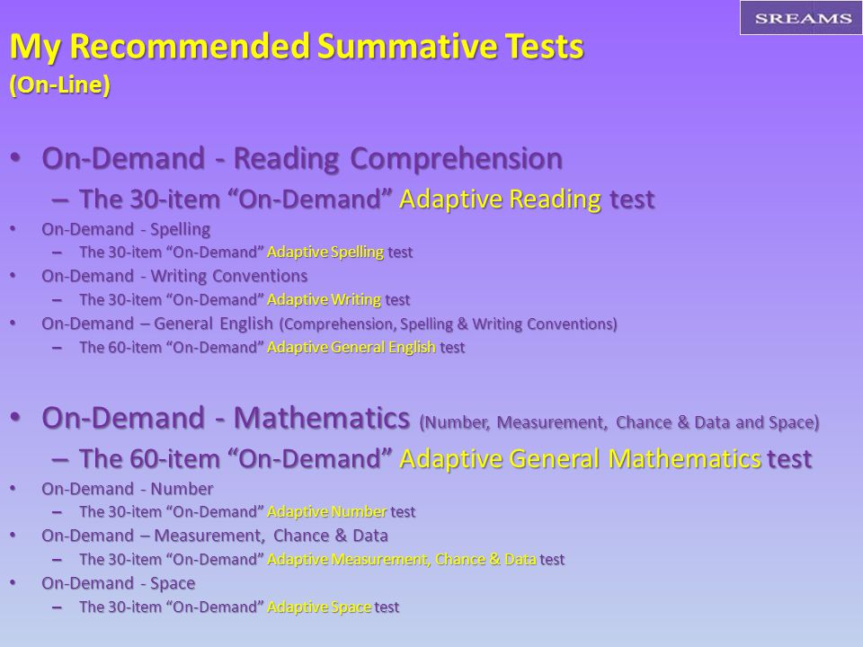 My Recommended Summative Tests (On-Line) On-Demand - Reading Comprehension On-Demand - Reading Comprehension – The 30-item On-Demand Adaptive Reading test On-Demand - Spelling On-Demand - Spelling – The 30-item On-Demand Adaptive Spelling test On-Demand - Writing Conventions On-Demand - Writing Conventions – The 30-item On-Demand Adaptive Writing test On-Demand – General English (Comprehension, Spelling & Writing Conventions) On-Demand – General English (Comprehension, Spelling & Writing Conventions) – The 60-item On-Demand Adaptive General English test On-Demand - Mathematics (Number, Measurement, Chance & Data and Space) On-Demand - Mathematics (Number, Measurement, Chance & Data and Space) – The 60-item On-Demand Adaptive General Mathematics test On-Demand - Number On-Demand - Number – The 30-item On-Demand Adaptive Number test On-Demand – Measurement, Chance & Data On-Demand – Measurement, Chance & Data – The 30-item On-Demand Adaptive Measurement, Chance & Data test On-Demand - Space On-Demand - Space – The 30-item On-Demand Adaptive Space test