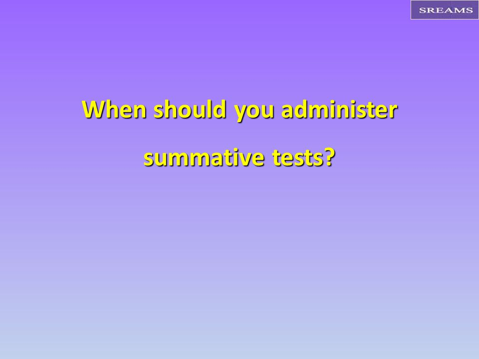 When should you administer summative tests?