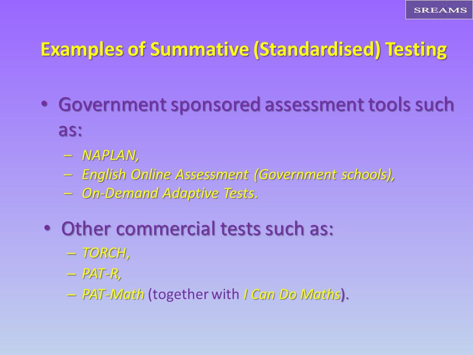 Examples of Summative (Standardised) Testing Government sponsored assessment tools such as: Government sponsored assessment tools such as: –NAPLAN, –English Online Assessment (Government schools), –On-Demand Adaptive Tests.