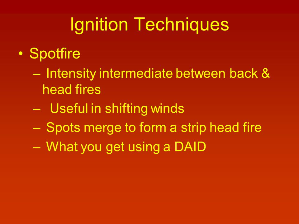 Ignition Techniques Spotfire – Intensity intermediate between back & head fires – Useful in shifting winds – Spots merge to form a strip head fire – W