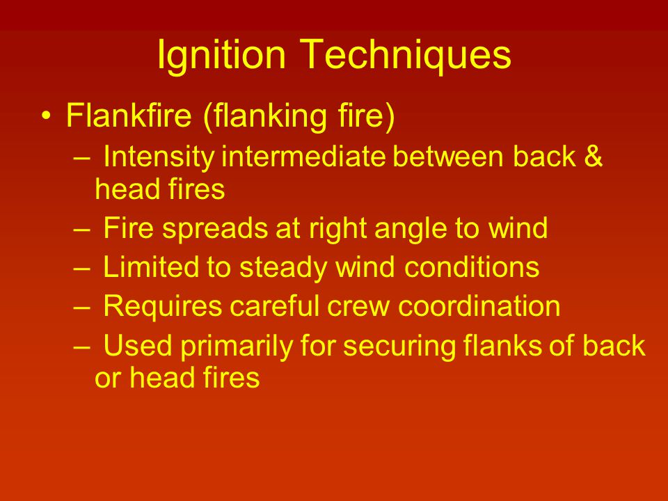 Ignition Techniques Flankfire (flanking fire) – Intensity intermediate between back & head fires – Fire spreads at right angle to wind – Limited to steady wind conditions – Requires careful crew coordination – Used primarily for securing flanks of back or head fires