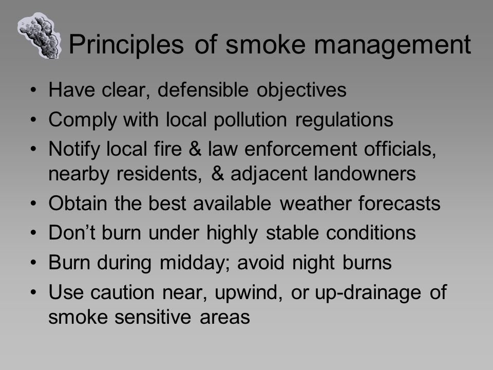 Principles of smoke management Have clear, defensible objectives Comply with local pollution regulations Notify local fire & law enforcement officials, nearby residents, & adjacent landowners Obtain the best available weather forecasts Don't burn under highly stable conditions Burn during midday; avoid night burns Use caution near, upwind, or up-drainage of smoke sensitive areas