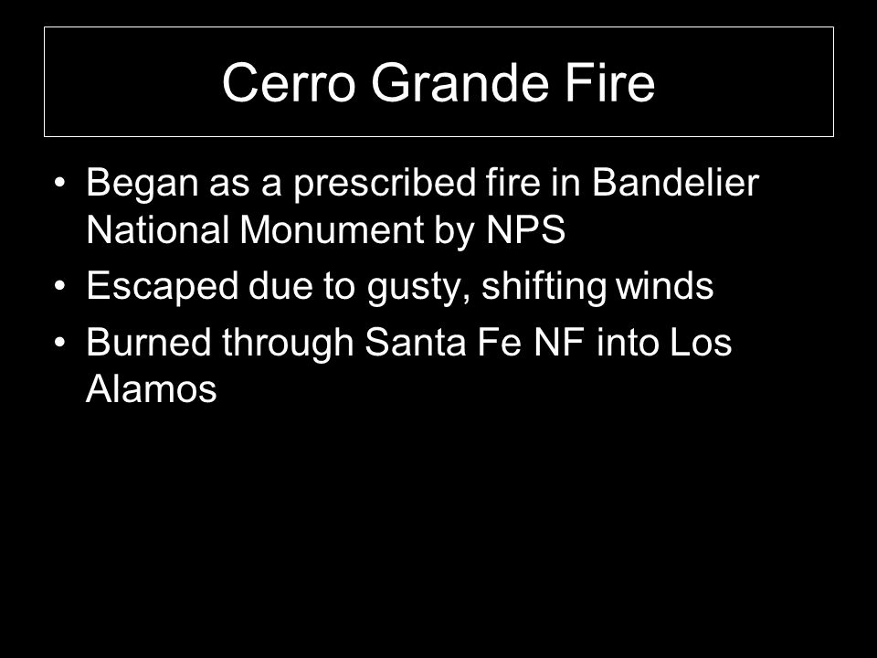 Cerro Grande Fire Began as a prescribed fire in Bandelier National Monument by NPS Escaped due to gusty, shifting winds Burned through Santa Fe NF into Los Alamos