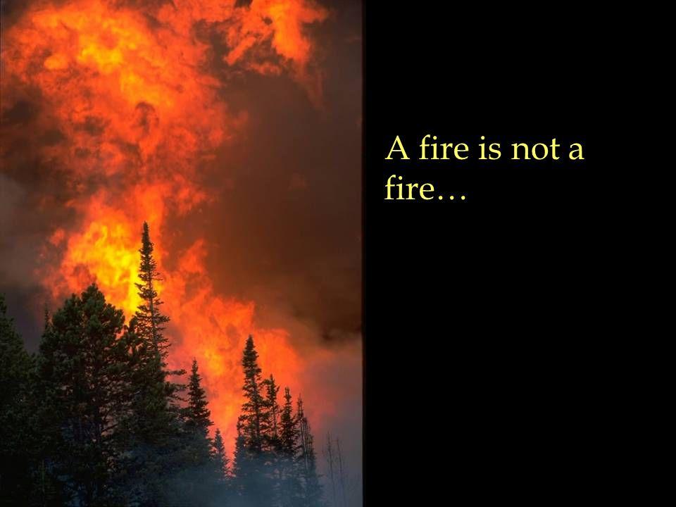 A fire is not a fire…