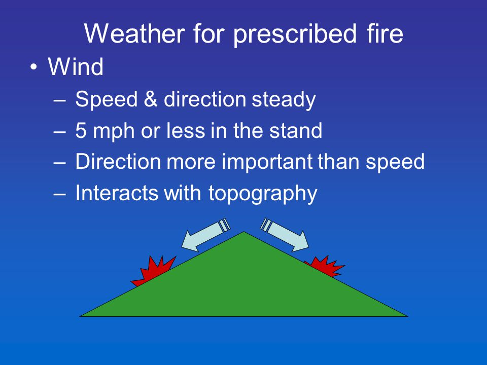 Wind – Speed & direction steady – 5 mph or less in the stand – Direction more important than speed – Interacts with topography Weather for prescribed fire