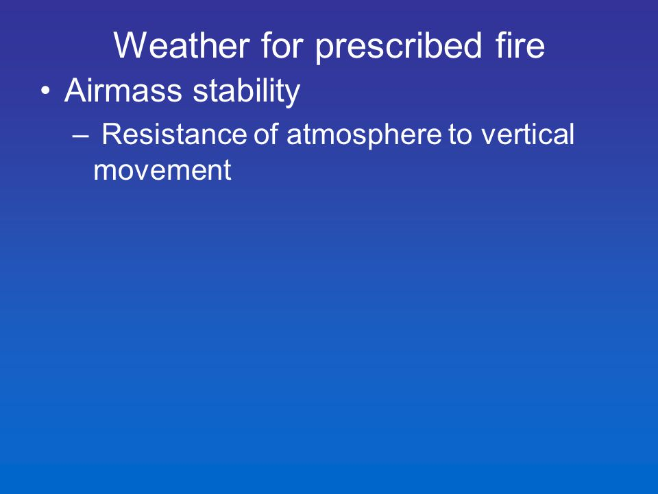 Airmass stability – Resistance of atmosphere to vertical movement Weather for prescribed fire