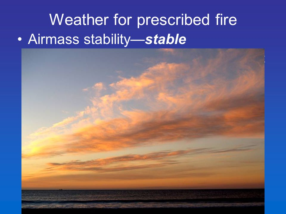 Airmass stability—stable – high resistance of to vertical movement (small decrease in temperature with altitude) Weather for prescribed fire