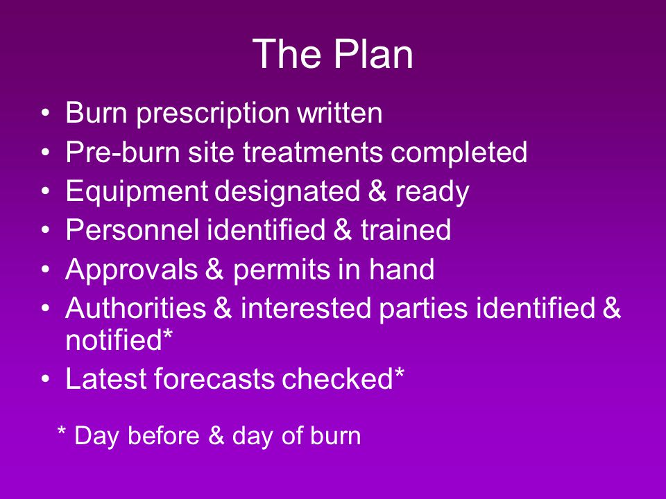 The Plan Burn prescription written Pre-burn site treatments completed Equipment designated & ready Personnel identified & trained Approvals & permits in hand Authorities & interested parties identified & notified* Latest forecasts checked* * Day before & day of burn