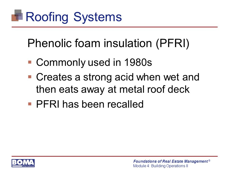 Foundations of Real Estate Management Module 4: Building Operations II ® Roofing Systems Phenolic foam insulation (PFRI)  Commonly used in 1980s  Creates a strong acid when wet and then eats away at metal roof deck  PFRI has been recalled