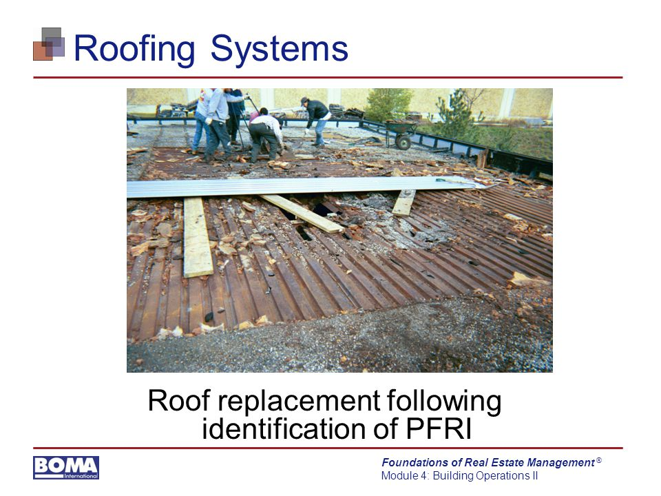 Foundations of Real Estate Management Module 4: Building Operations II ® Roofing Systems Roof replacement following identification of PFRI