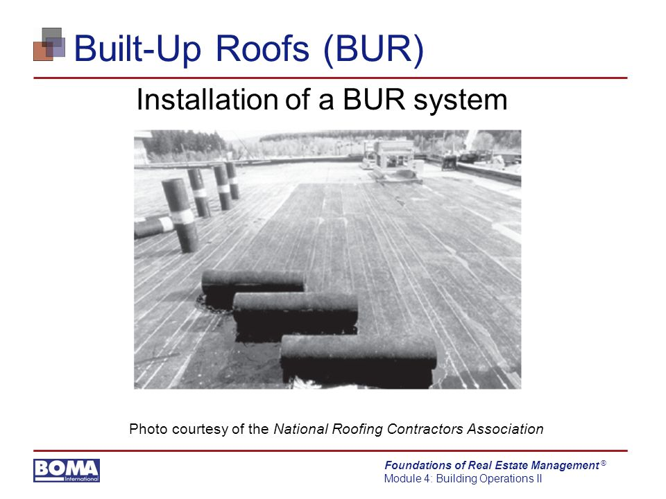 Foundations of Real Estate Management Module 4: Building Operations II ® Built-Up Roofs (BUR) Installation of a BUR system Photo courtesy of the National Roofing Contractors Association