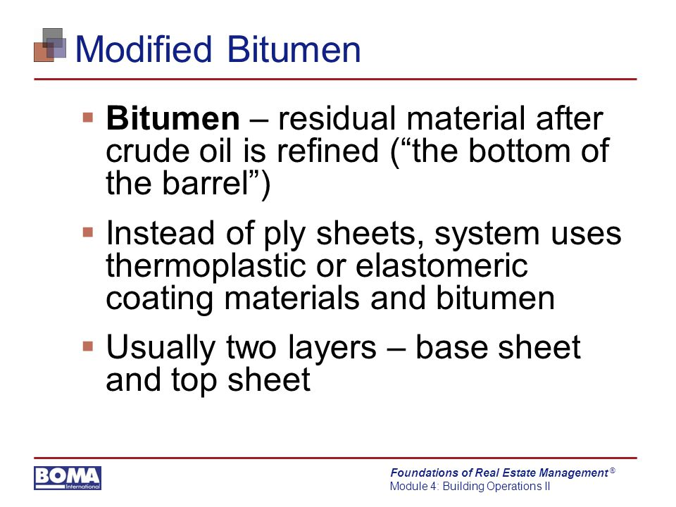Foundations of Real Estate Management Module 4: Building Operations II ® Modified Bitumen  Bitumen – residual material after crude oil is refined ( the bottom of the barrel )  Instead of ply sheets, system uses thermoplastic or elastomeric coating materials and bitumen  Usually two layers – base sheet and top sheet