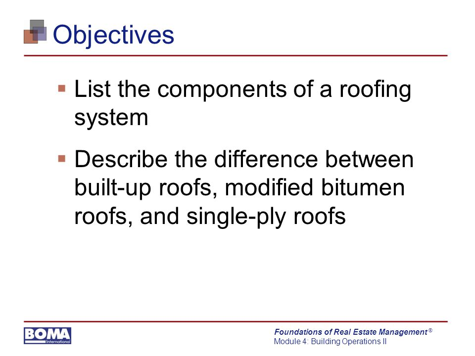 Foundations of Real Estate Management Module 4: Building Operations II ® Objectives  List the components of a roofing system  Describe the difference between built-up roofs, modified bitumen roofs, and single-ply roofs