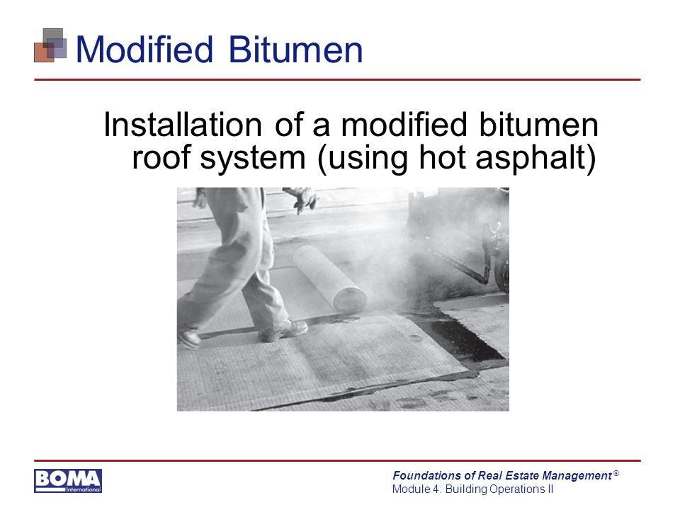 Foundations of Real Estate Management Module 4: Building Operations II ® Modified Bitumen Installation of a modified bitumen roof system (using hot asphalt)