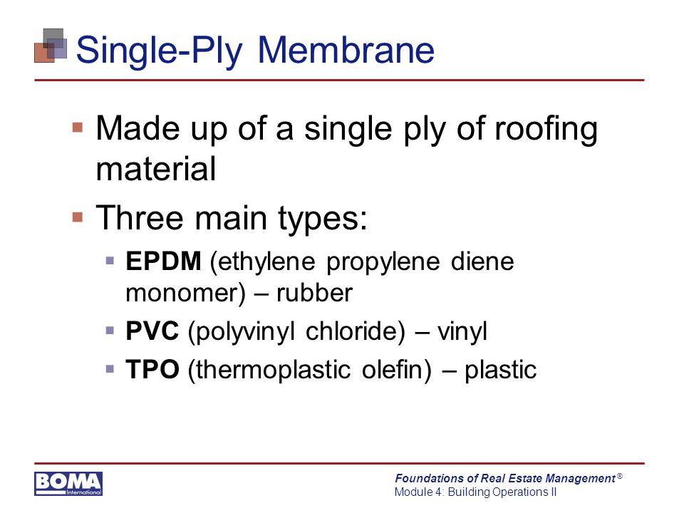 Foundations of Real Estate Management Module 4: Building Operations II ® Single-Ply Membrane  Made up of a single ply of roofing material  Three main types:  EPDM (ethylene propylene diene monomer) – rubber  PVC (polyvinyl chloride) – vinyl  TPO (thermoplastic olefin) – plastic