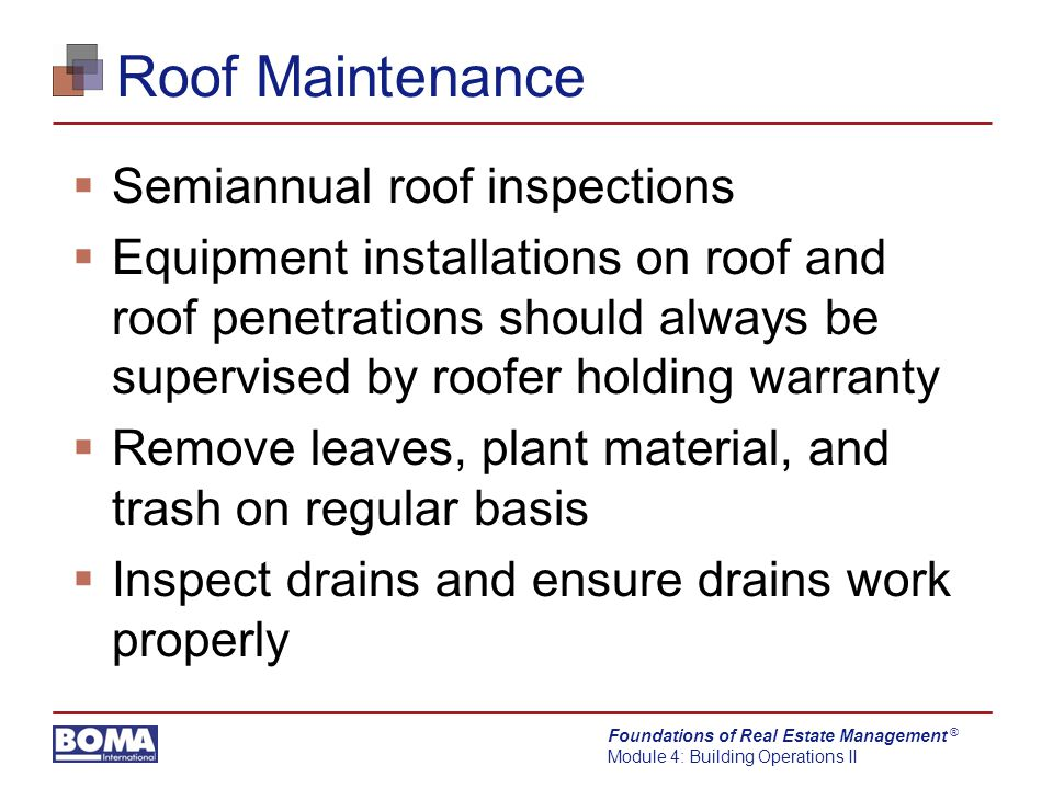 Foundations of Real Estate Management Module 4: Building Operations II ® Roof Maintenance  Semiannual roof inspections  Equipment installations on roof and roof penetrations should always be supervised by roofer holding warranty  Remove leaves, plant material, and trash on regular basis  Inspect drains and ensure drains work properly