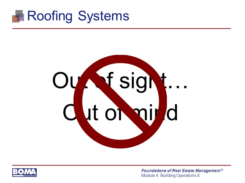 Foundations of Real Estate Management Module 4: Building Operations II ® Roofing Systems Out of sight… Out of mind