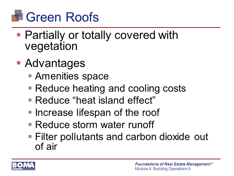 Foundations of Real Estate Management Module 4: Building Operations II ® Green Roofs  Partially or totally covered with vegetation  Advantages  Amenities space  Reduce heating and cooling costs  Reduce heat island effect  Increase lifespan of the roof  Reduce storm water runoff  Filter pollutants and carbon dioxide out of air