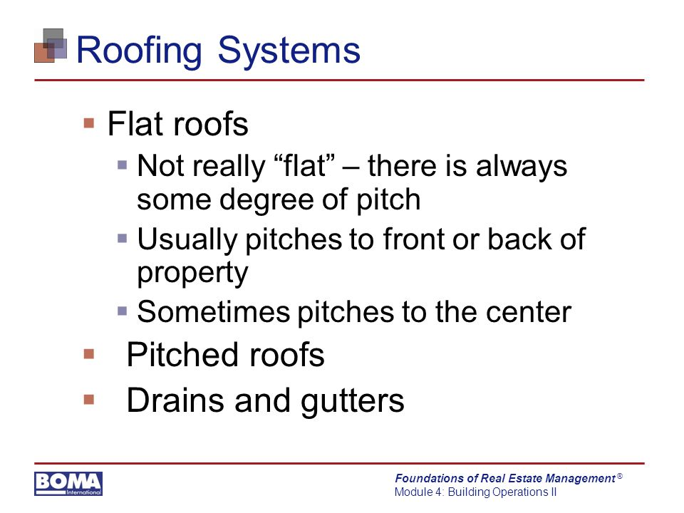 Foundations of Real Estate Management Module 4: Building Operations II ® Roofing Systems  Flat roofs  Not really flat – there is always some degree of pitch  Usually pitches to front or back of property  Sometimes pitches to the center  Pitched roofs  Drains and gutters