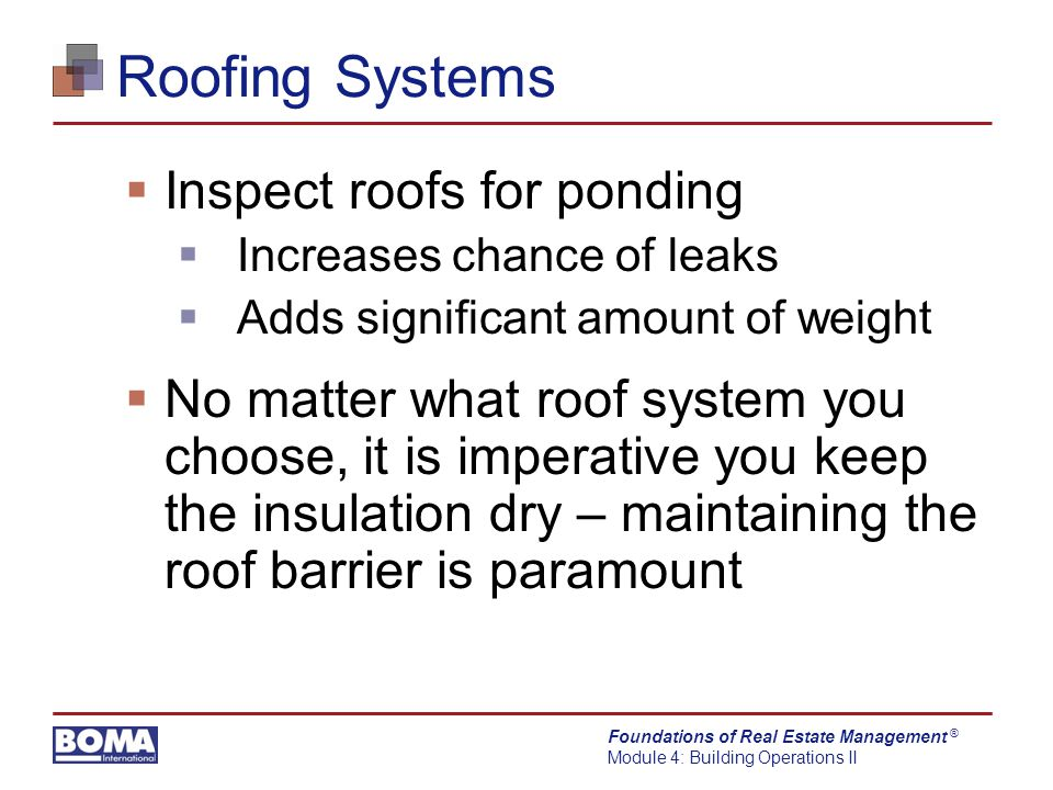 Foundations of Real Estate Management Module 4: Building Operations II ® Roofing Systems  Inspect roofs for ponding  Increases chance of leaks  Adds significant amount of weight  No matter what roof system you choose, it is imperative you keep the insulation dry – maintaining the roof barrier is paramount