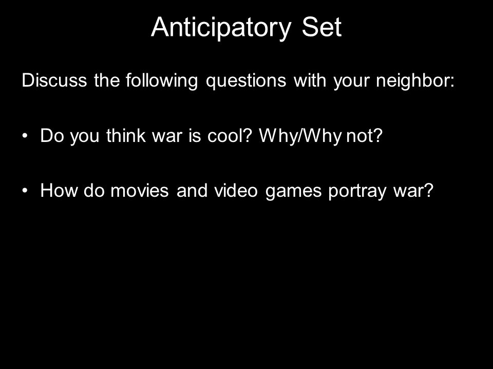Anticipatory Set Discuss the following questions with your neighbor: Do you think war is cool.