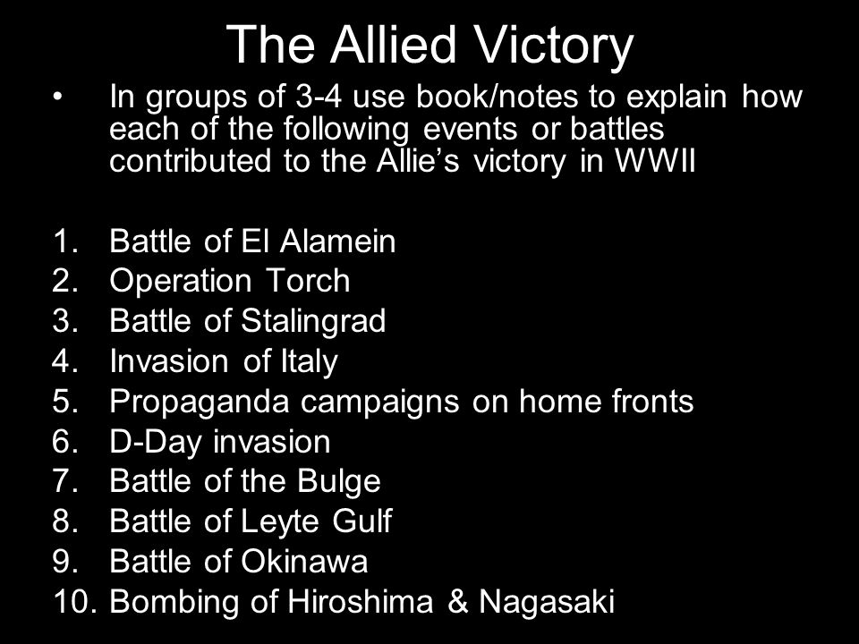 The Allied Victory In groups of 3-4 use book/notes to explain how each of the following events or battles contributed to the Allie's victory in WWII 1.Battle of El Alamein 2.Operation Torch 3.Battle of Stalingrad 4.Invasion of Italy 5.Propaganda campaigns on home fronts 6.D-Day invasion 7.Battle of the Bulge 8.Battle of Leyte Gulf 9.Battle of Okinawa 10.Bombing of Hiroshima & Nagasaki