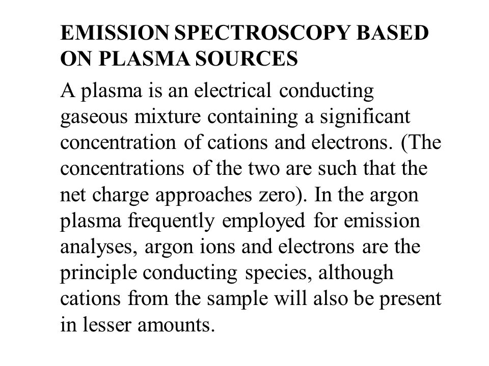 EMISSION SPECTROSCOPY BASED ON PLASMA SOURCES A plasma is an electrical conducting gaseous mixture containing a significant concentration of cations and electrons.