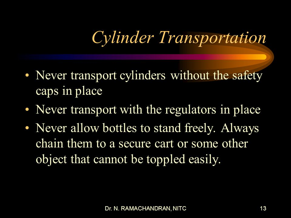 Dr. N. RAMACHANDRAN, NITC12 Oxygen Cylinders Cylinders are regularly re-tested using hydrostatic (NDE) while in service Cylinders are regularly chemic