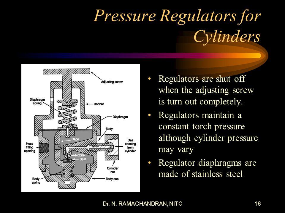 Dr. N. RAMACHANDRAN, NITC15 Pressure Regulators for Cylinders Reduce high storage cylinder pressure to lower working pressure. Most regulators have a