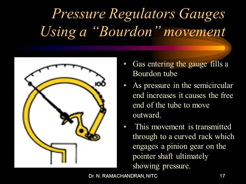 Dr. N. RAMACHANDRAN, NITC16 Pressure Regulators for Cylinders Regulators are shut off when the adjusting screw is turn out completely. Regulators main