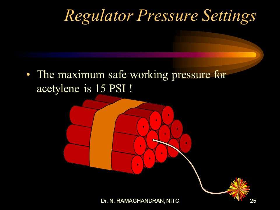 Dr. N. RAMACHANDRAN, NITC24 Oxygen and Acetylene Regulator Pressure Settings Regulator pressure may vary with different torch styles and tip sizes. PS