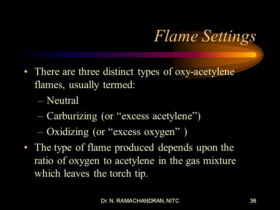 Dr. N. RAMACHANDRAN, NITC35 Typical startup procedures Always use a flint and steel spark lighter to light the oxygen acetylene flame. Never use a but