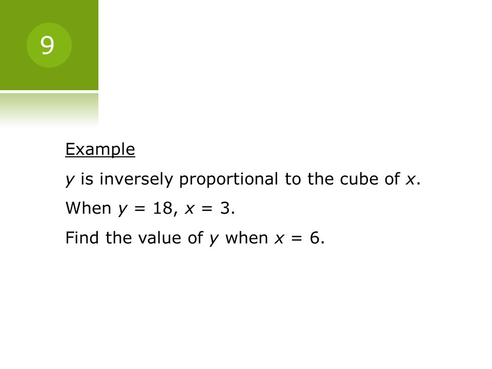 Example y is inversely proportional to the cube of x. When y = 18, x = 3. Find the value of y when x = 6. 9