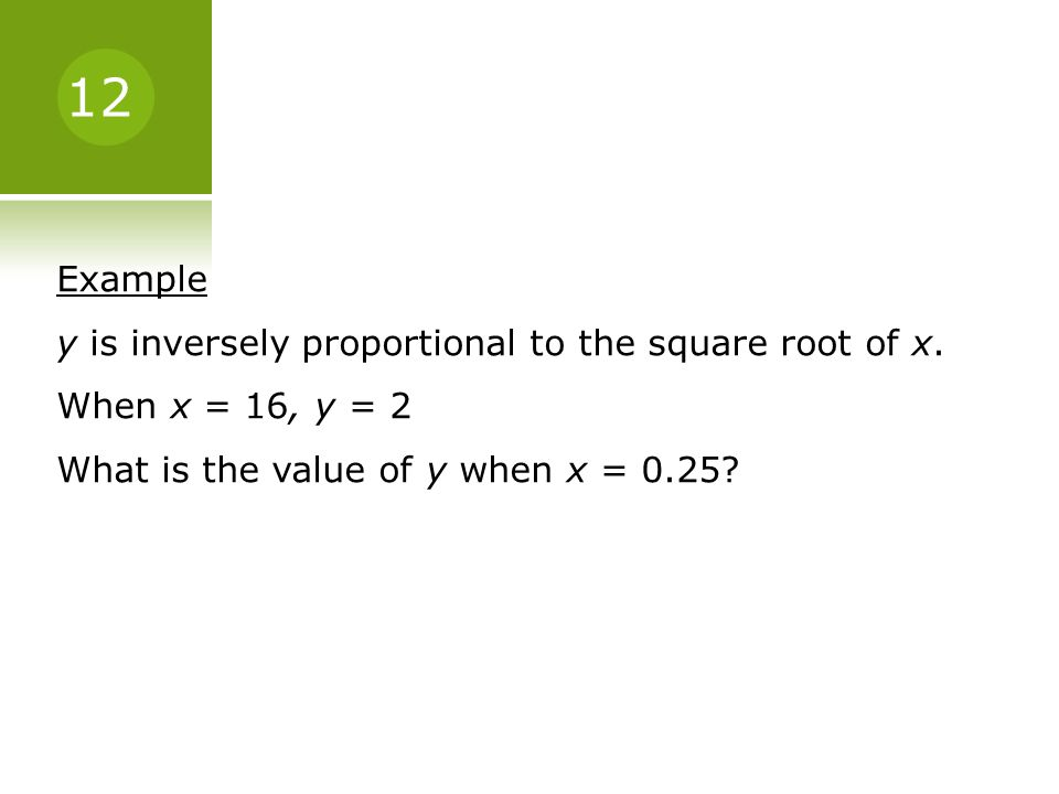 Example y is inversely proportional to the square root of x. When x = 16, y = 2 What is the value of y when x = 0.25? 12