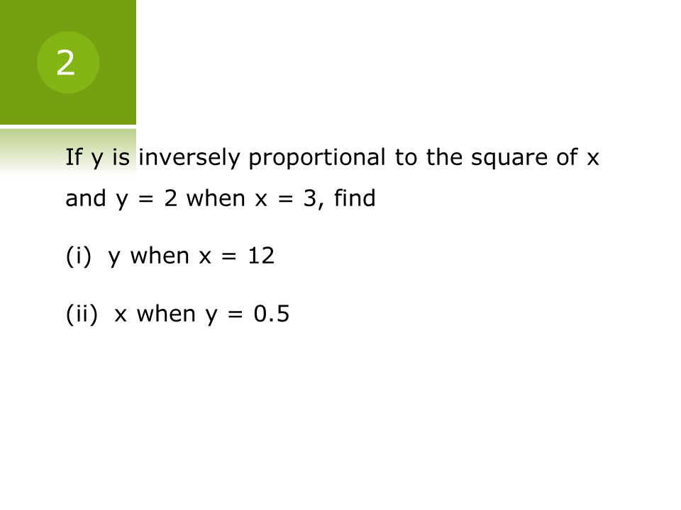 If y is inversely proportional to the square of x and y = 2 when x = 3, find (i) y when x = 12 (ii) x when y = 0.5 2
