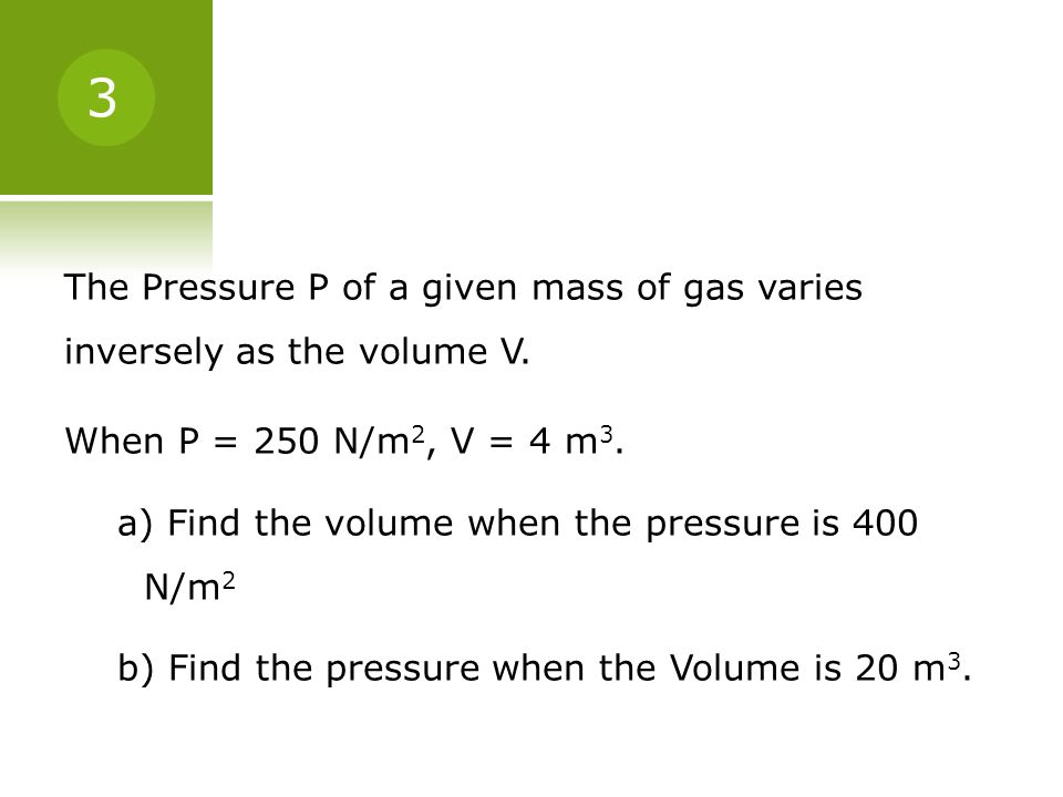 The Pressure P of a given mass of gas varies inversely as the volume V. When P = 250 N/m 2, V = 4 m 3. a) Find the volume when the pressure is 400 N/m