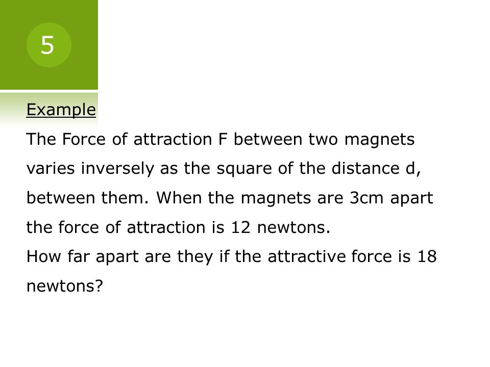 Example The Force of attraction F between two magnets varies inversely as the square of the distance d, between them. When the magnets are 3cm apart t