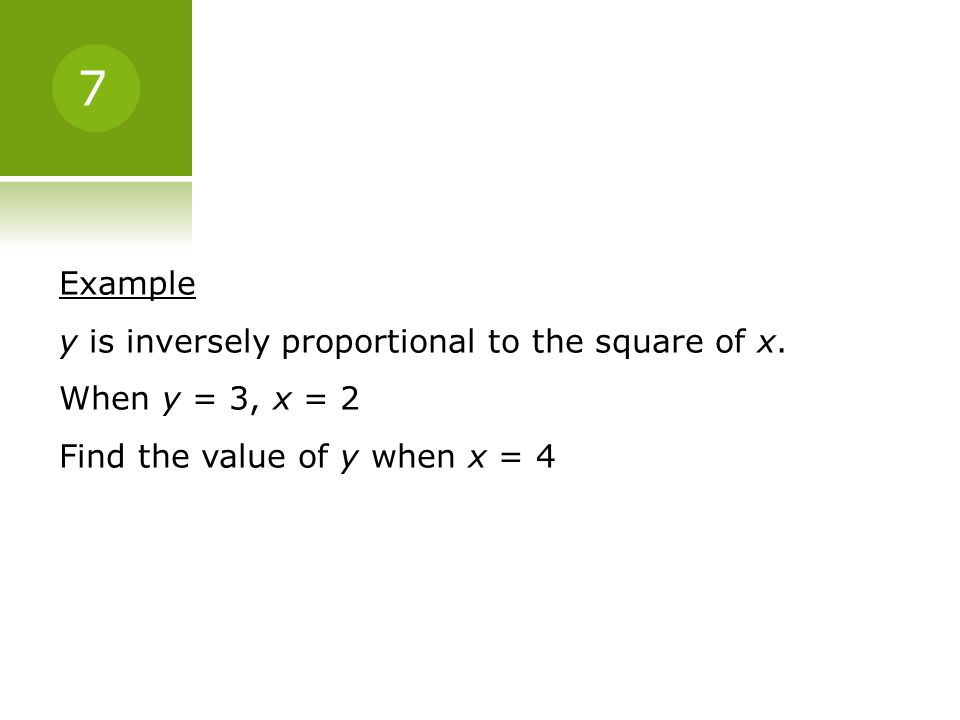 Example y is inversely proportional to the square of x. When y = 3, x = 2 Find the value of y when x = 4 7