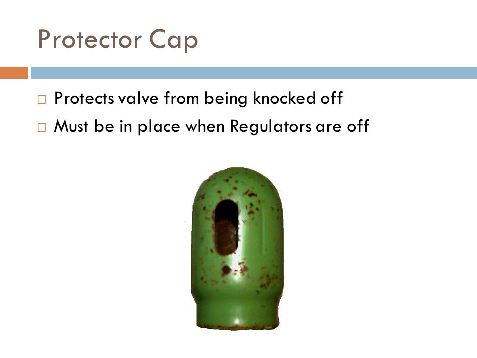 Protector Cap  Protects valve from being knocked off  Must be in place when Regulators are off