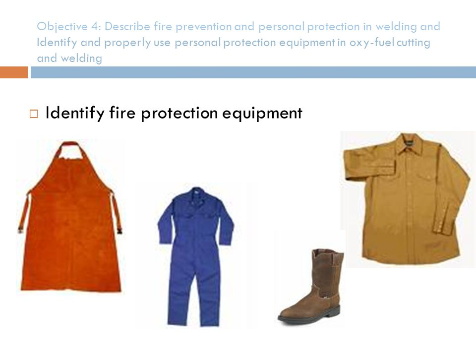 Objective 4: Describe fire prevention and personal protection in welding and Identify and properly use personal protection equipment in oxy-fuel cutti