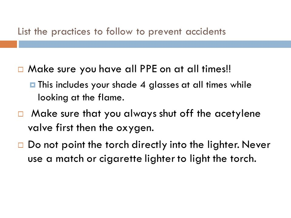 List the practices to follow to prevent accidents  Make sure you have all PPE on at all times!!  This includes your shade 4 glasses at all times whi