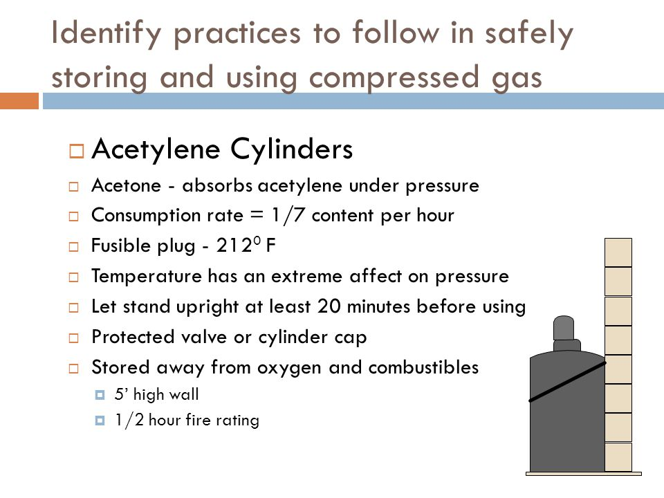 Identify practices to follow in safely storing and using compressed gas  Acetylene Cylinders  Acetone - absorbs acetylene under pressure  Consumpti