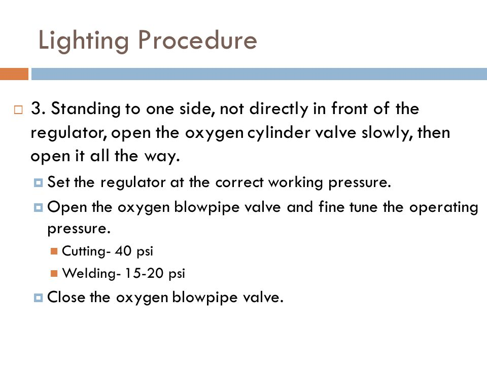 Lighting Procedure  3. Standing to one side, not directly in front of the regulator, open the oxygen cylinder valve slowly, then open it all the way.