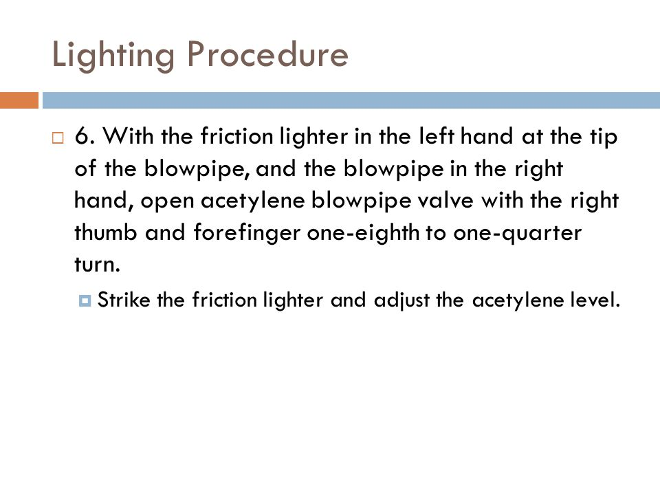Lighting Procedure  6. With the friction lighter in the left hand at the tip of the blowpipe, and the blowpipe in the right hand, open acetylene blow