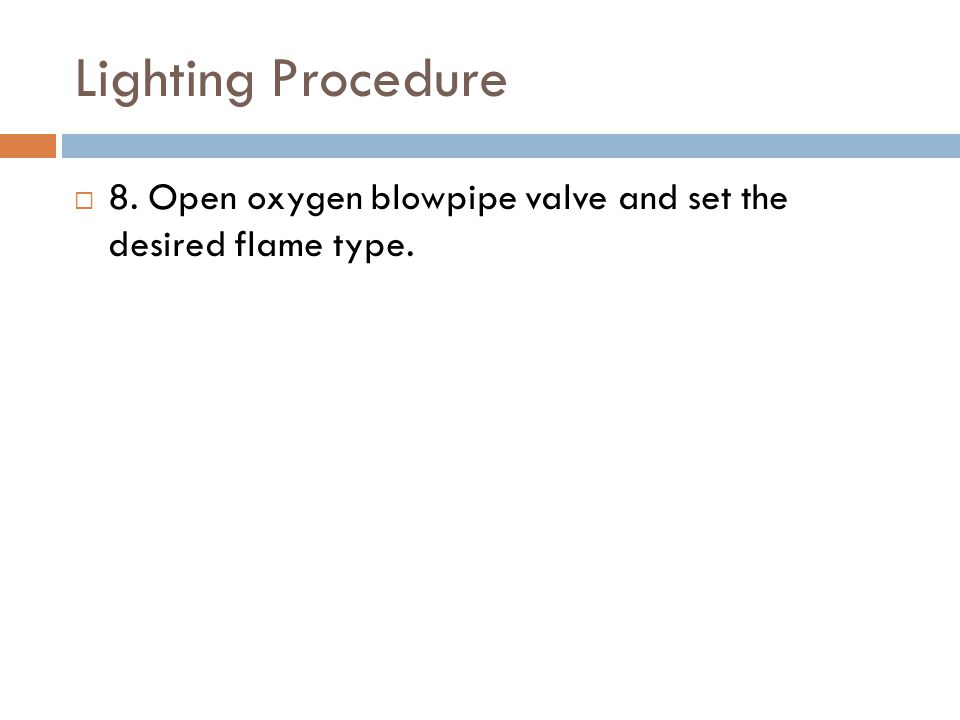 Lighting Procedure  8. Open oxygen blowpipe valve and set the desired flame type.