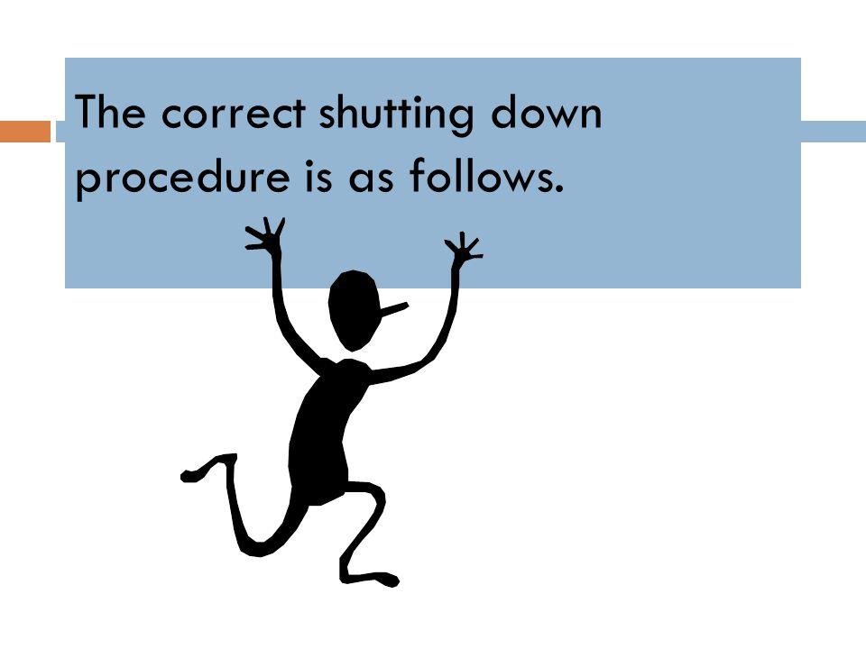 The correct shutting down procedure is as follows.