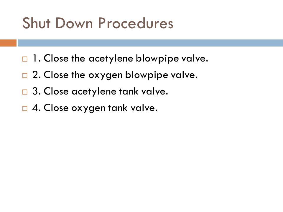 Shut Down Procedures  1. Close the acetylene blowpipe valve.  2. Close the oxygen blowpipe valve.  3. Close acetylene tank valve.  4. Close oxygen